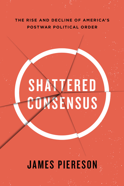 Piereson – Shattered Consensus: The Rise and Decline of America's Postwar Political Order